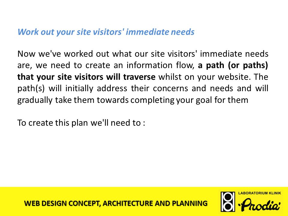 WEB DESIGN CONCEPT, ARCHITECTURE AND PLANNING Work out your site visitors' immediate needs Now we've worked out what our site visitors' immediate need
