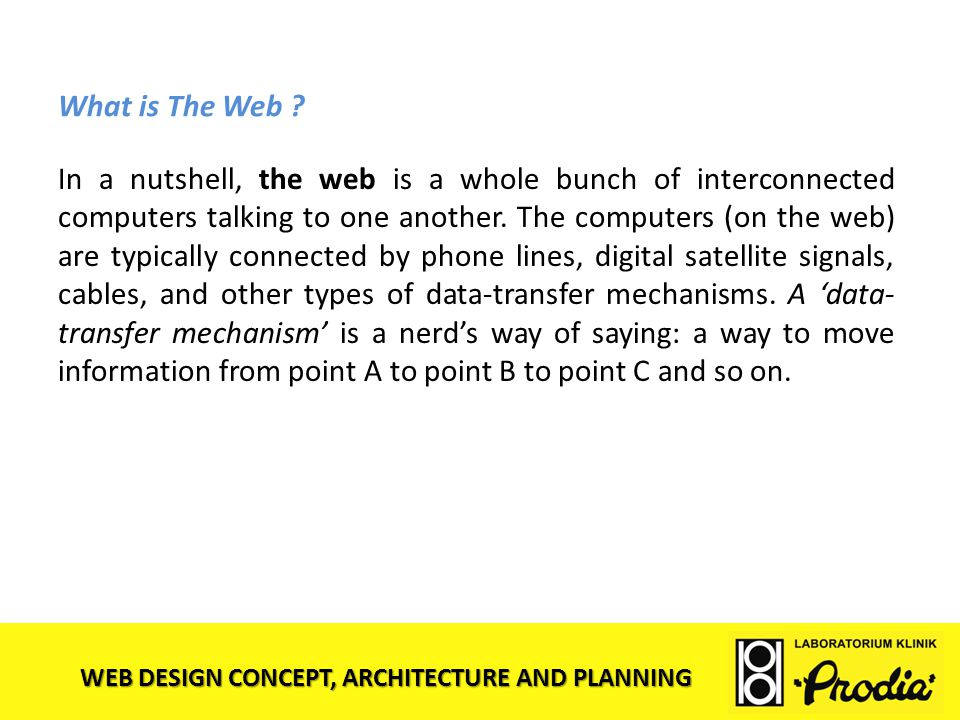 WEB DESIGN CONCEPT, ARCHITECTURE AND PLANNING What is The Web ? In a nutshell, the web is a whole bunch of interconnected computers talking to one ano