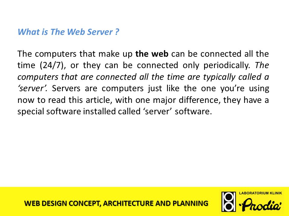 WEB DESIGN CONCEPT, ARCHITECTURE AND PLANNING What is The Web Server ? The computers that make up the web can be connected all the time (24/7), or the