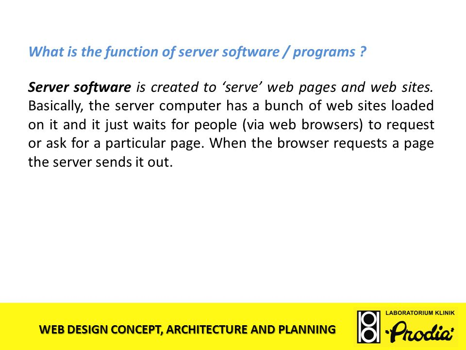 WEB DESIGN CONCEPT, ARCHITECTURE AND PLANNING What is the function of server software / programs ? Server software is created to 'serve' web pages and