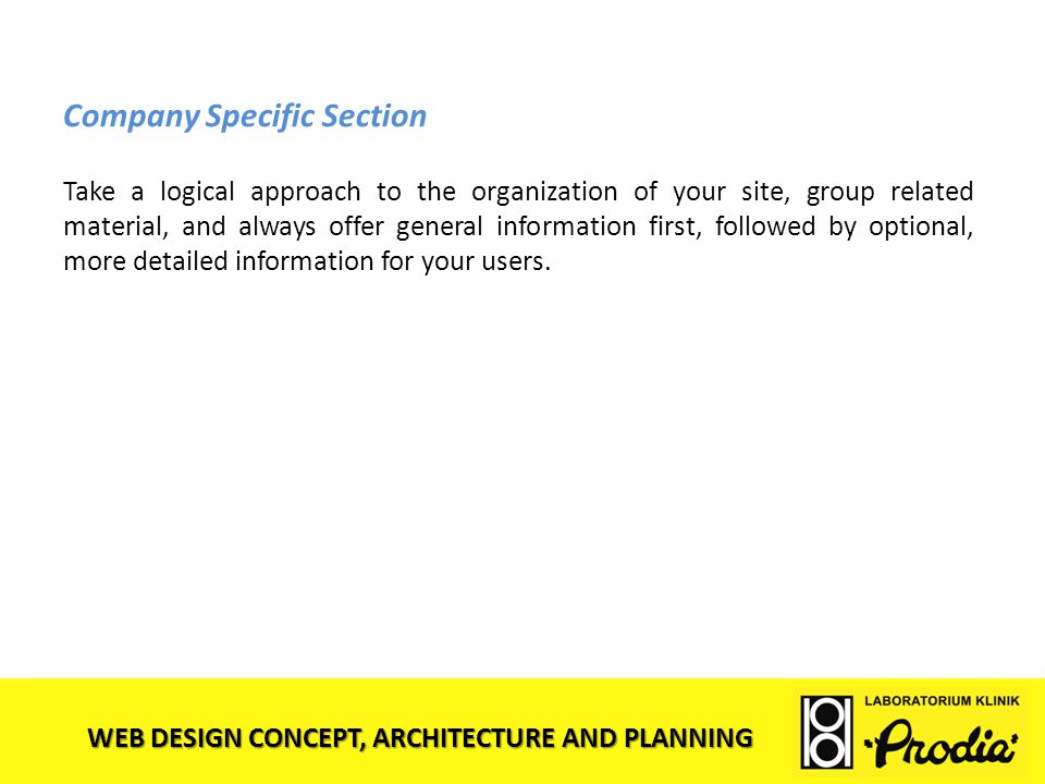 WEB DESIGN CONCEPT, ARCHITECTURE AND PLANNING Company Specific Section Take a logical approach to the organization of your site, group related materia