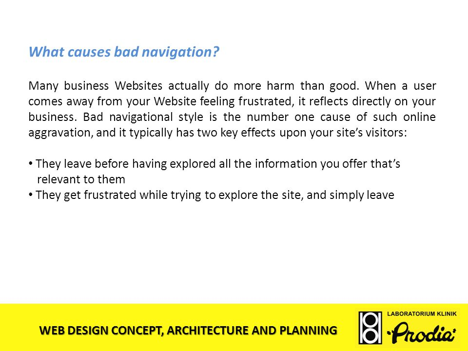 WEB DESIGN CONCEPT, ARCHITECTURE AND PLANNING What causes bad navigation? Many business Websites actually do more harm than good. When a user comes aw
