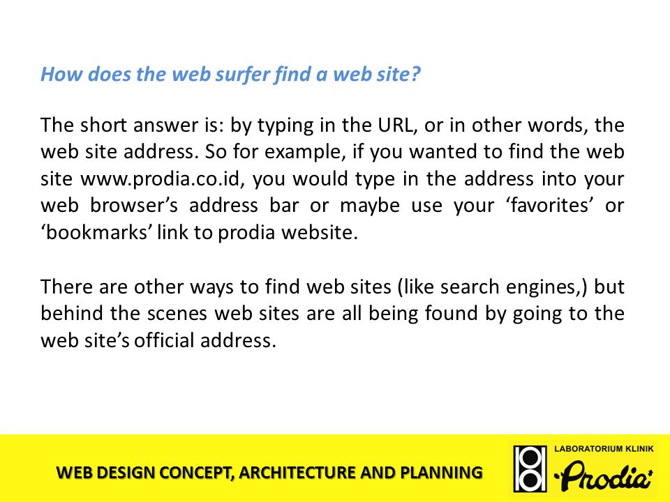 WEB DESIGN CONCEPT, ARCHITECTURE AND PLANNING How does the web surfer find a web site? The short answer is: by typing in the URL, or in other words, t
