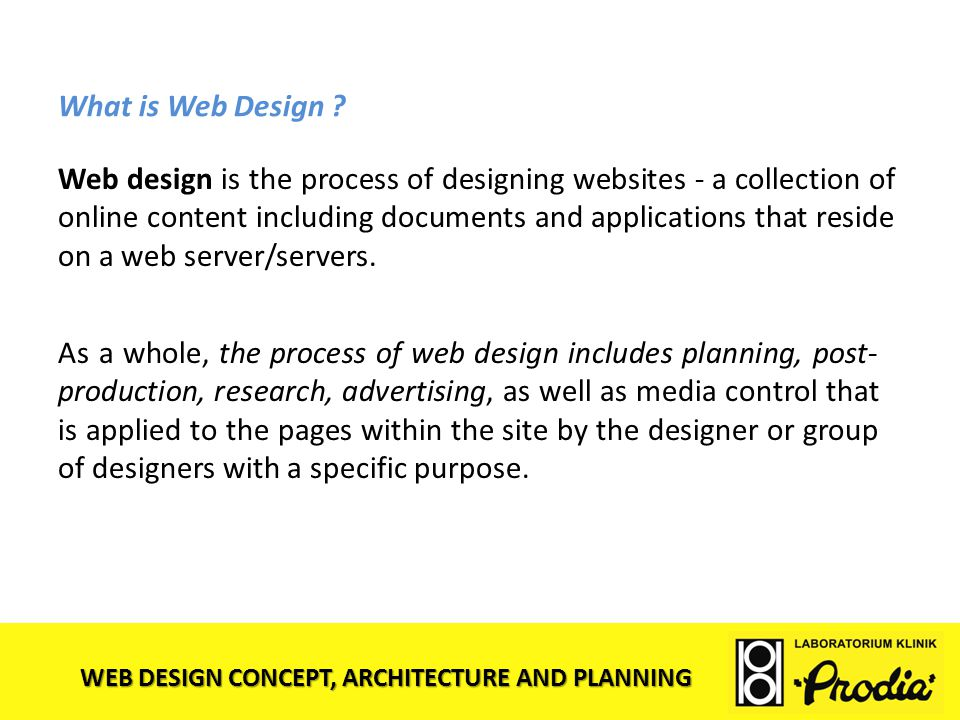 WEB DESIGN CONCEPT, ARCHITECTURE AND PLANNING What is Web Design ? Web design is the process of designing websites - a collection of online content in