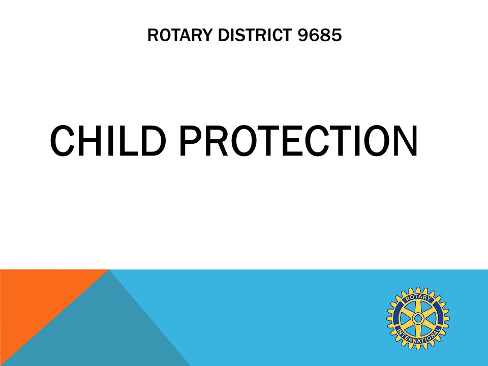 ROTARY DISTRICT 9685 CHILD PROTECTION