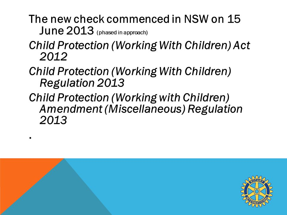 The new check commenced in NSW on 15 June 2013 (phased in approach) Child Protection (Working With Children) Act 2012 Child Protection (Working With Children) Regulation 2013 Child Protection (Working with Children) Amendment (Miscellaneous) Regulation 2013.