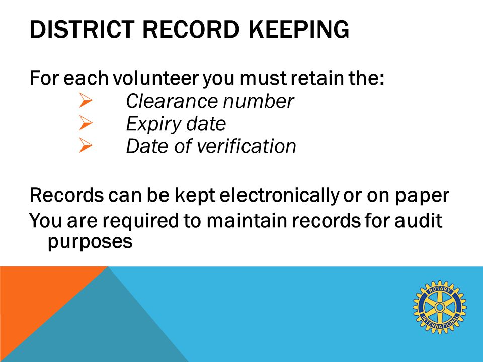 DISTRICT RECORD KEEPING For each volunteer you must retain the:  Clearance number  Expiry date  Date of verification Records can be kept electronically or on paper You are required to maintain records for audit purposes