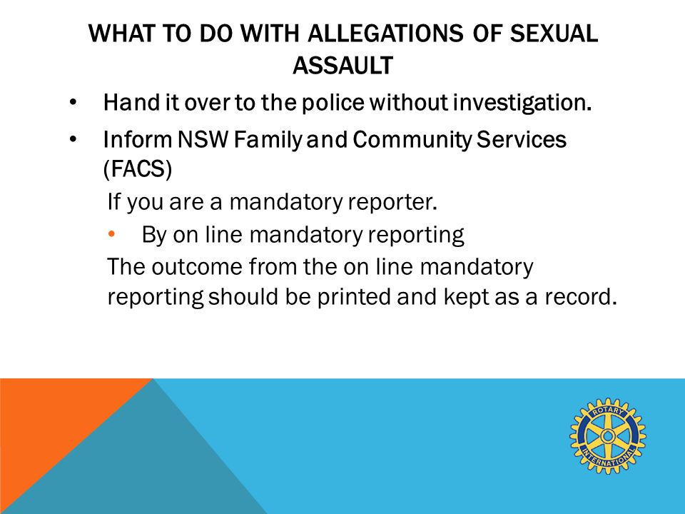 WHAT TO DO WITH ALLEGATIONS OF SEXUAL ASSAULT Hand it over to the police without investigation.