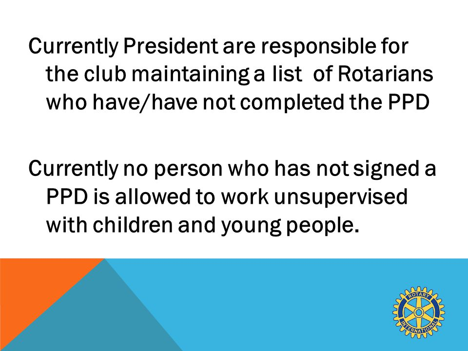 Currently President are responsible for the club maintaining a list of Rotarians who have/have not completed the PPD Currently no person who has not signed a PPD is allowed to work unsupervised with children and young people.