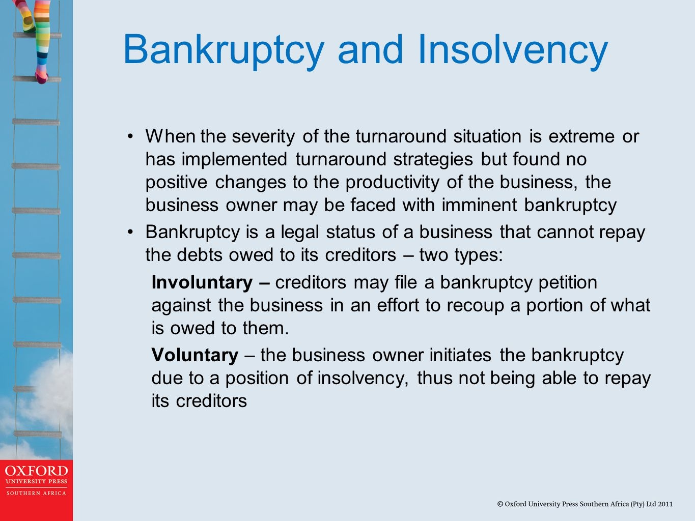 Bankruptcy and Insolvency When the severity of the turnaround situation is extreme or has implemented turnaround strategies but found no positive changes to the productivity of the business, the business owner may be faced with imminent bankruptcy Bankruptcy is a legal status of a business that cannot repay the debts owed to its creditors – two types: Involuntary – creditors may file a bankruptcy petition against the business in an effort to recoup a portion of what is owed to them.