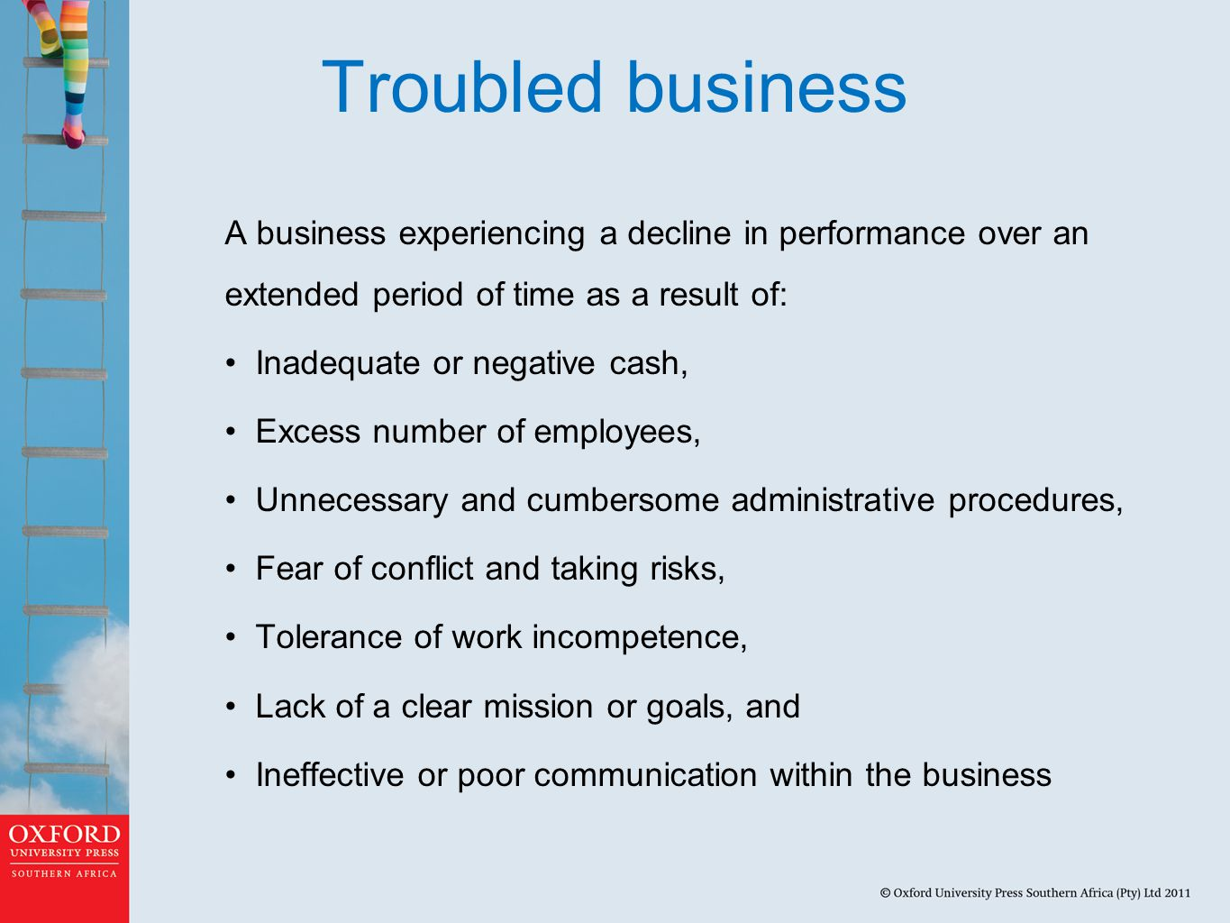 Troubled business A business experiencing a decline in performance over an extended period of time as a result of: Inadequate or negative cash, Excess number of employees, Unnecessary and cumbersome administrative procedures, Fear of conflict and taking risks, Tolerance of work incompetence, Lack of a clear mission or goals, and Ineffective or poor communication within the business
