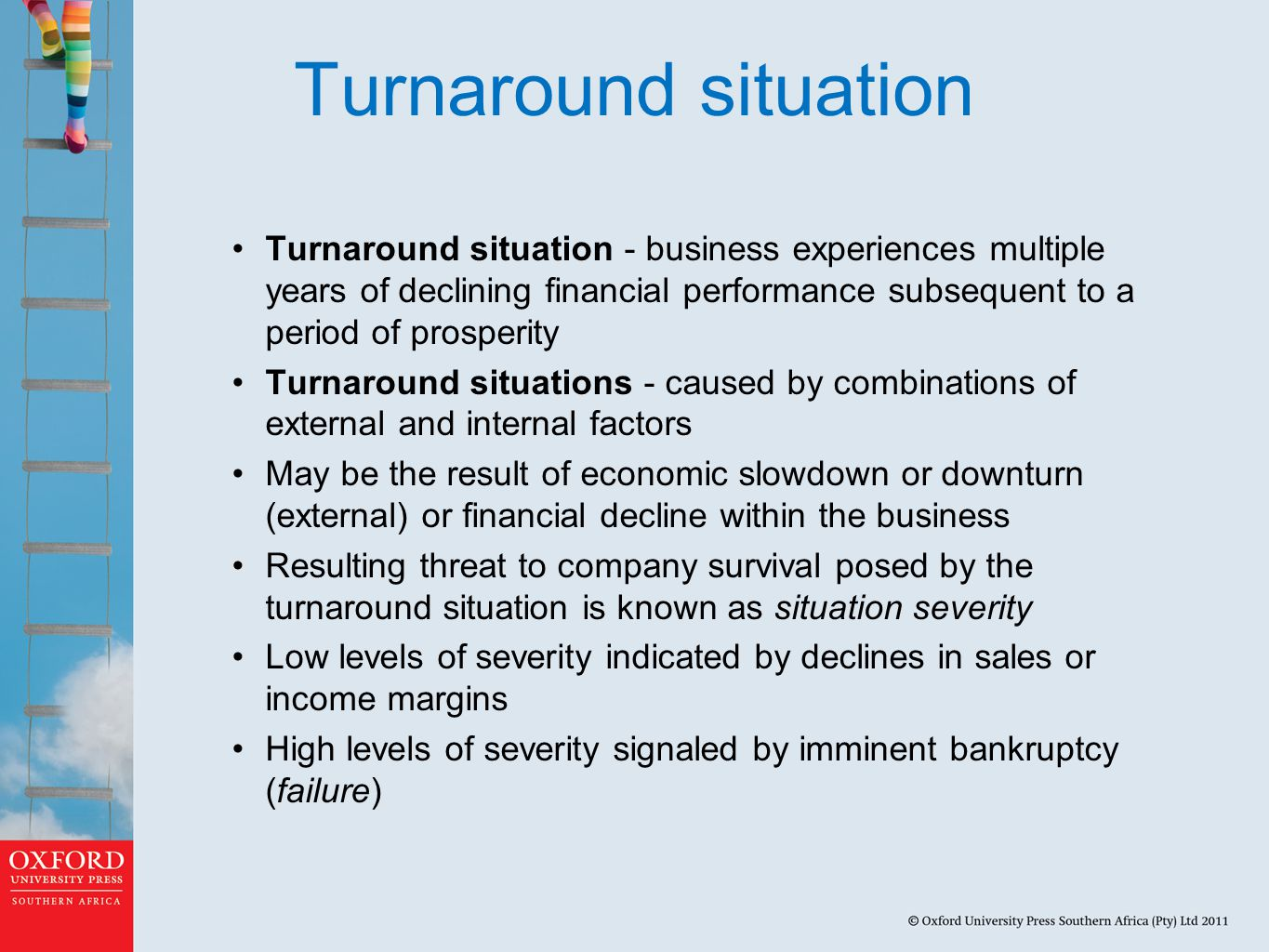 Turnaround situation Turnaround situation - business experiences multiple years of declining financial performance subsequent to a period of prosperity Turnaround situations - caused by combinations of external and internal factors May be the result of economic slowdown or downturn (external) or financial decline within the business Resulting threat to company survival posed by the turnaround situation is known as situation severity Low levels of severity indicated by declines in sales or income margins High levels of severity signaled by imminent bankruptcy (failure)