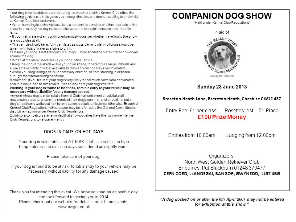 COMPANION DOG SHOW (Held under Kennel Club Regulations) in aid of Sunday 23 June 2013 Brereton Heath Lane, Brereton Heath, Cheshire CW12 4SZ Entry Fee: £1 per class Rosettes: 1st – 5 th Place £100 Prize Money Entries from 10.00am Judging from 12.00pm Organizers: North West Golden Retriever Club Enquiries: Pat Blackburn 01248 370477 CEFN COED, LLANDEGAI, BANGOR, GWYNEDD, LL57 4BG Your dog is vulnerable and at risk during hot weather and the Kennel Club offers the following guidance to help guide you through the do's and don'ts travelling to and whilst at Kennel Club licensed events.
