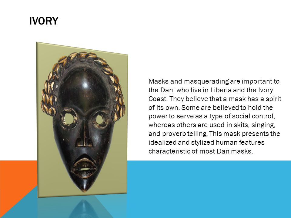 IVORY Masks and masquerading are important to the Dan, who live in Liberia and the Ivory Coast. They believe that a mask has a spirit of its own. Some