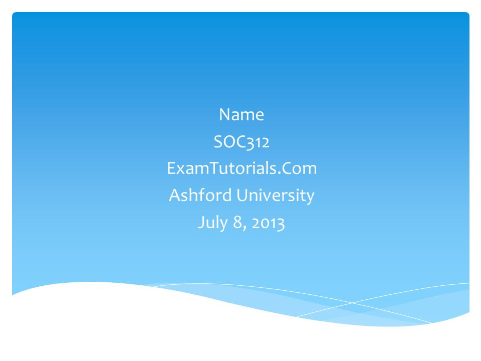 Name SOC312 ExamTutorials.Com Ashford University July 8, 2013