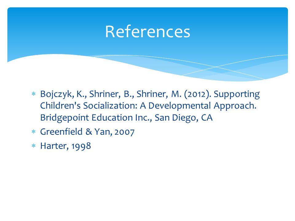  Bojczyk, K., Shriner, B., Shriner, M. (2012). Supporting Children's Socialization: A Developmental Approach. Bridgepoint Education Inc., San Diego,