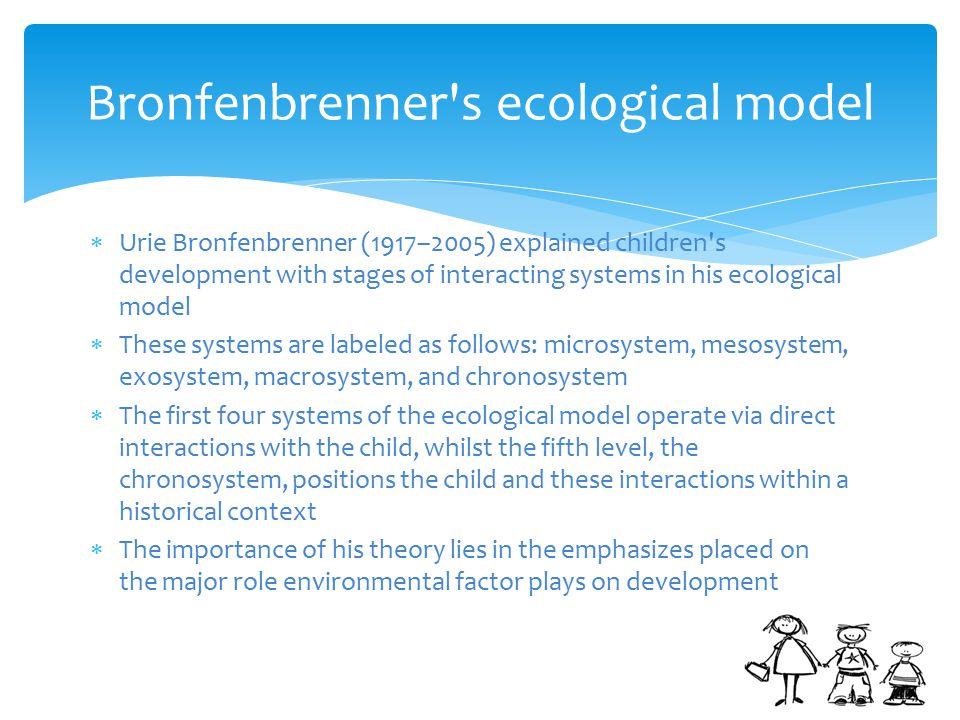  Urie Bronfenbrenner (1917–2005) explained children s development with stages of interacting systems in his ecological model  These systems are labeled as follows: microsystem, mesosystem, exosystem, macrosystem, and chronosystem  The first four systems of the ecological model operate via direct interactions with the child, whilst the fifth level, the chronosystem, positions the child and these interactions within a historical context  The importance of his theory lies in the emphasizes placed on the major role environmental factor plays on development Bronfenbrenner s ecological model