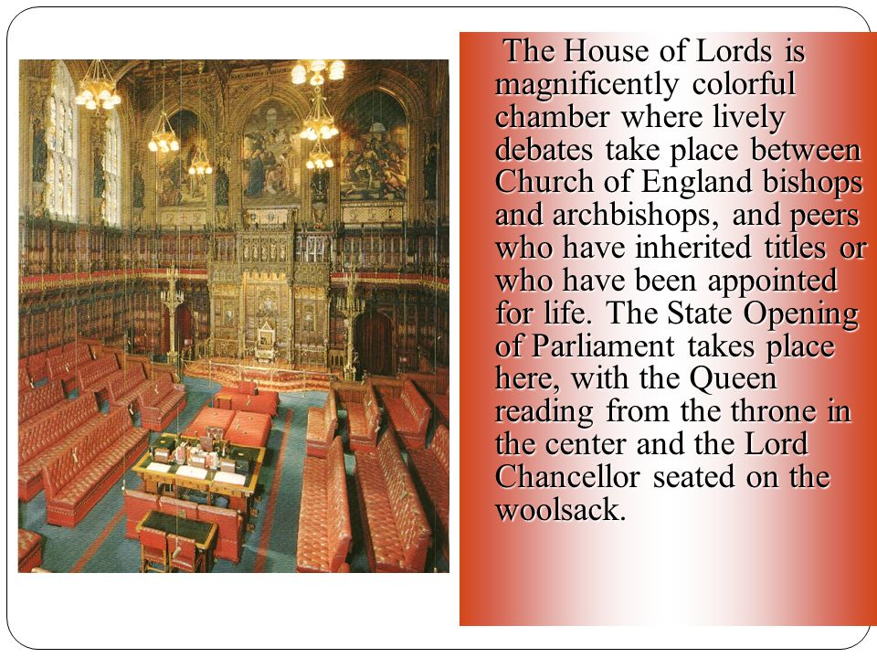 The House of Lords is magnificently colorful chamber where lively debates take place between Church of England bishops and archbishops, and peers who