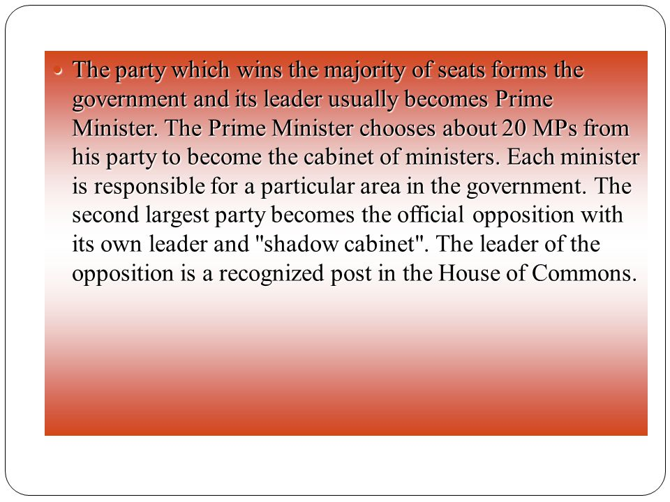 The party which wins the majority of seats forms the government and its leader usually becomes Prime Minister. The Prime Minister chooses about 20 MPs
