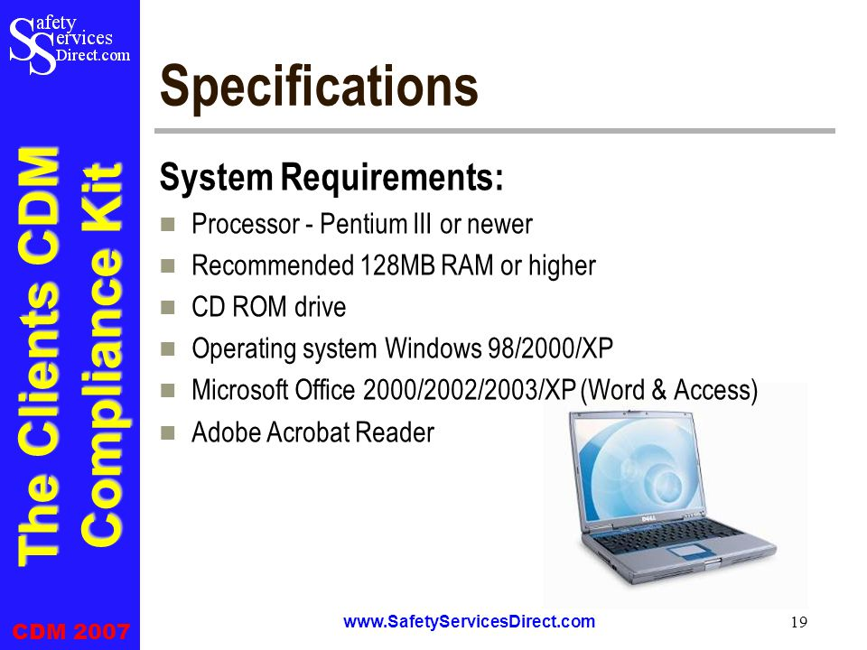 The Clients CDM Compliance Kit CDM 2007 www.SafetyServicesDirect.com 19 Specifications System Requirements: Processor - Pentium III or newer Recommended 128MB RAM or higher CD ROM drive Operating system Windows 98/2000/XP Microsoft Office 2000/2002/2003/XP (Word & Access) Adobe Acrobat Reader