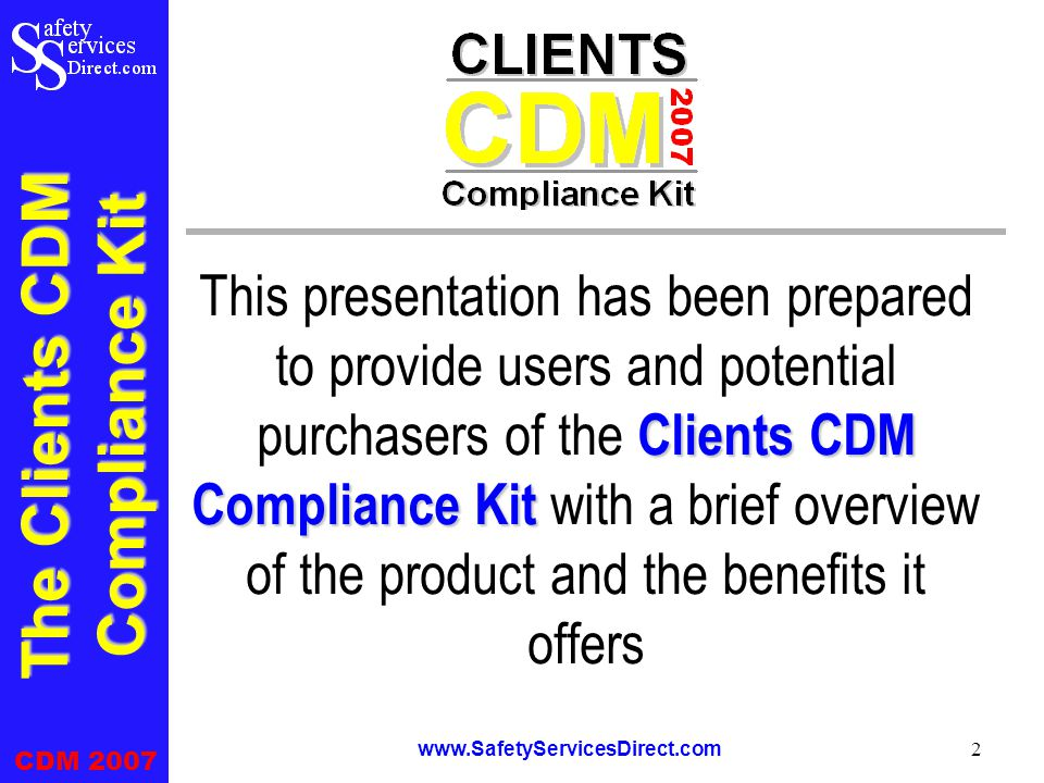 The Clients CDM Compliance Kit CDM 2007 www.SafetyServicesDirect.com 2 Clients CDM Compliance Kit This presentation has been prepared to provide users and potential purchasers of the Clients CDM Compliance Kit with a brief overview of the product and the benefits it offers