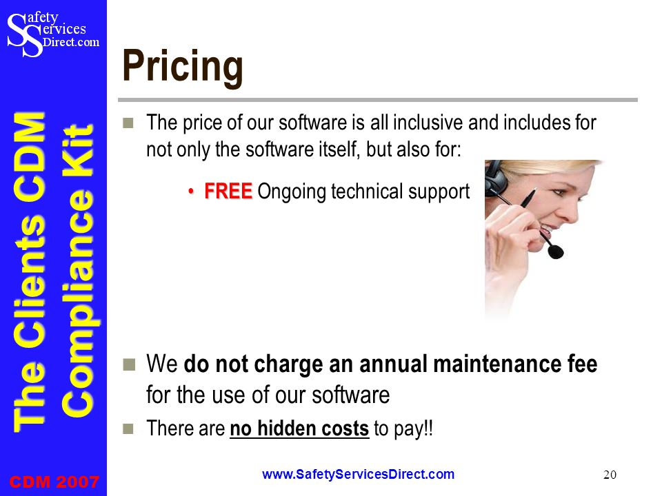 The Clients CDM Compliance Kit CDM 2007 www.SafetyServicesDirect.com 20 Pricing The price of our software is all inclusive and includes for not only the software itself, but also for: FREE FREE Ongoing technical support We do not charge an annual maintenance fee for the use of our software There are no hidden costs to pay!!