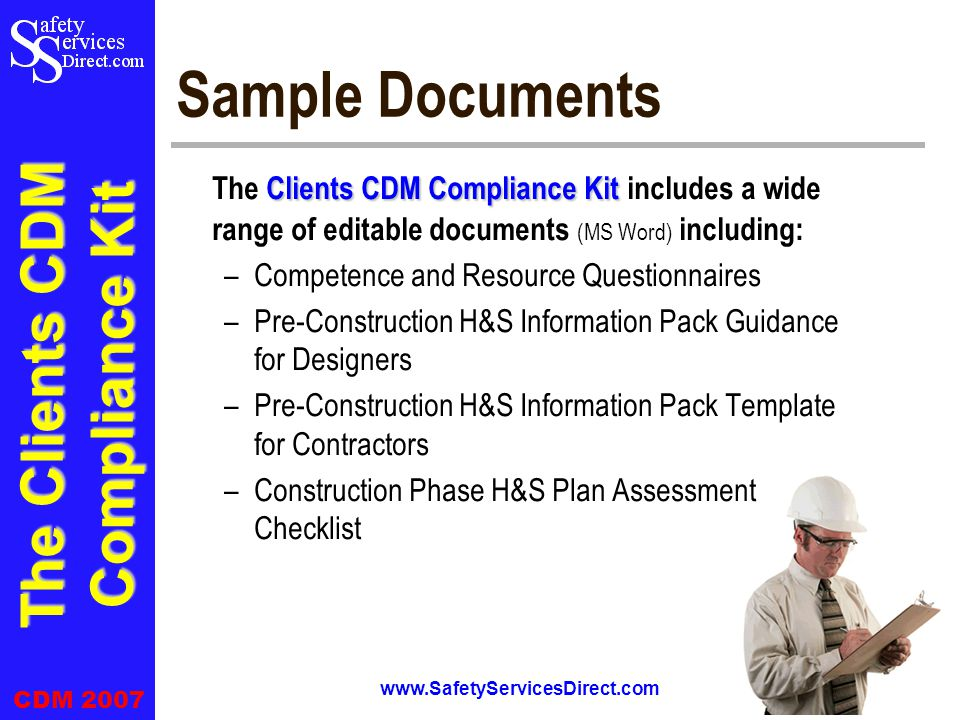 The Clients CDM Compliance Kit CDM 2007 www.SafetyServicesDirect.com 7 Sample Documents Clients CDM Compliance Kit The Clients CDM Compliance Kit includes a wide range of editable documents (MS Word) including: –Competence and Resource Questionnaires –Pre-Construction H&S Information Pack Guidance for Designers –Pre-Construction H&S Information Pack Template for Contractors –Construction Phase H&S Plan Assessment Checklist