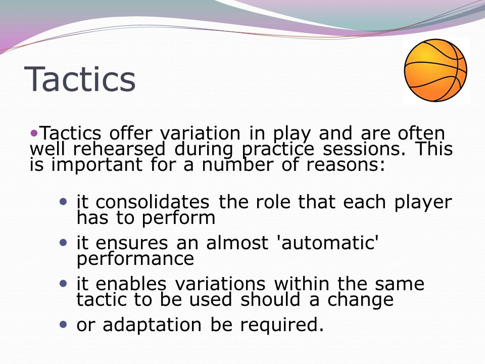 Tactics Tactics offer variation in play and are often well rehearsed during practice sessions.