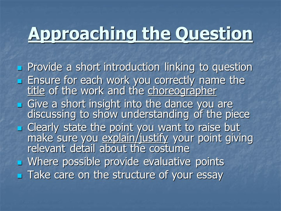Approaching the Question Provide a short introduction linking to question Provide a short introduction linking to question Ensure for each work you correctly name the title of the work and the choreographer Ensure for each work you correctly name the title of the work and the choreographer Give a short insight into the dance you are discussing to show understanding of the piece Give a short insight into the dance you are discussing to show understanding of the piece Clearly state the point you want to raise but make sure you explain/justify your point giving relevant detail about the costume Clearly state the point you want to raise but make sure you explain/justify your point giving relevant detail about the costume Where possible provide evaluative points Where possible provide evaluative points Take care on the structure of your essay Take care on the structure of your essay