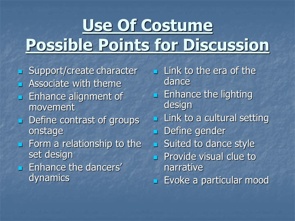 Use Of Costume Possible Points for Discussion Support/create character Support/create character Associate with theme Associate with theme Enhance alignment of movement Enhance alignment of movement Define contrast of groups onstage Define contrast of groups onstage Form a relationship to the set design Form a relationship to the set design Enhance the dancers' dynamics Enhance the dancers' dynamics Link to the era of the dance Link to the era of the dance Enhance the lighting design Enhance the lighting design Link to a cultural setting Link to a cultural setting Define gender Define gender Suited to dance style Suited to dance style Provide visual clue to narrative Provide visual clue to narrative Evoke a particular mood Evoke a particular mood