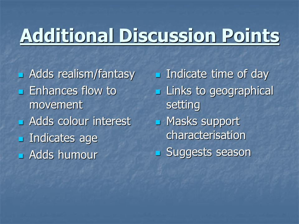 Additional Discussion Points Adds realism/fantasy Adds realism/fantasy Enhances flow to movement Enhances flow to movement Adds colour interest Adds c