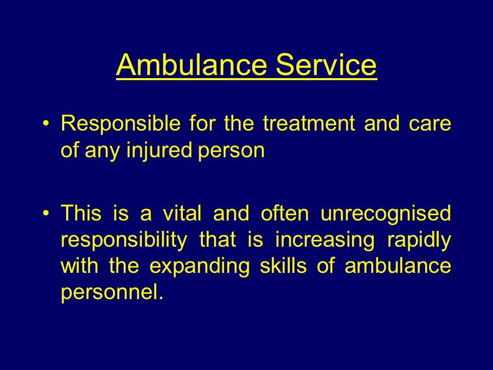 Ambulance Service Responsible for the treatment and care of any injured person This is a vital and often unrecognised responsibility that is increasing rapidly with the expanding skills of ambulance personnel.