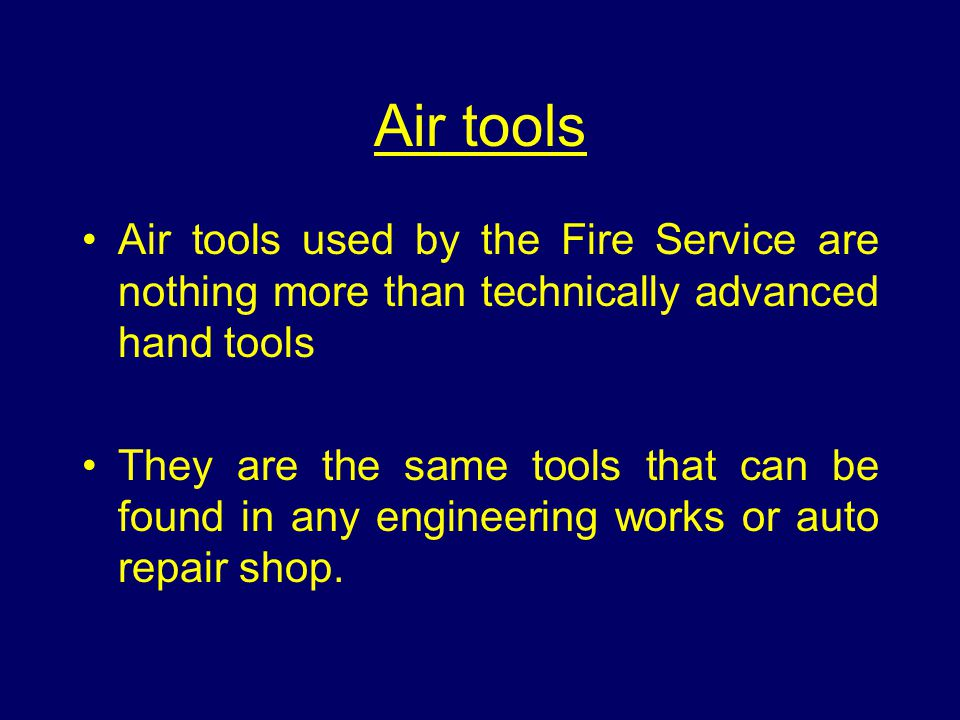 Air tools Air tools used by the Fire Service are nothing more than technically advanced hand tools They are the same tools that can be found in any engineering works or auto repair shop.