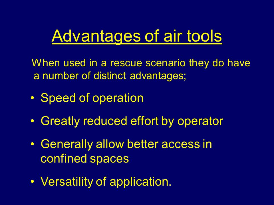 Advantages of air tools When used in a rescue scenario they do have a number of distinct advantages; Speed of operation Greatly reduced effort by operator Generally allow better access in confined spaces Versatility of application.