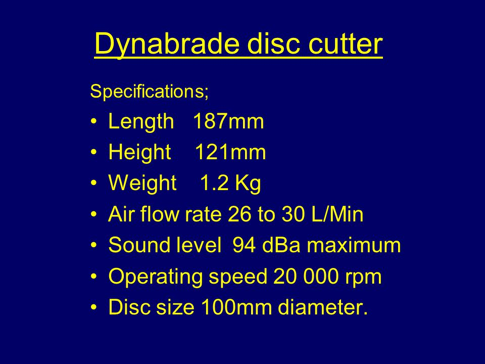 Dynabrade disc cutter Specifications; Length 187mm Height 121mm Weight 1.2 Kg Air flow rate 26 to 30 L/Min Sound level 94 dBa maximum Operating speed