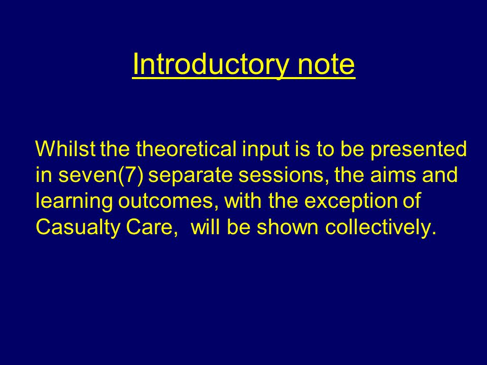 Introductory note Whilst the theoretical input is to be presented in seven(7) separate sessions, the aims and learning outcomes, with the exception of Casualty Care, will be shown collectively.
