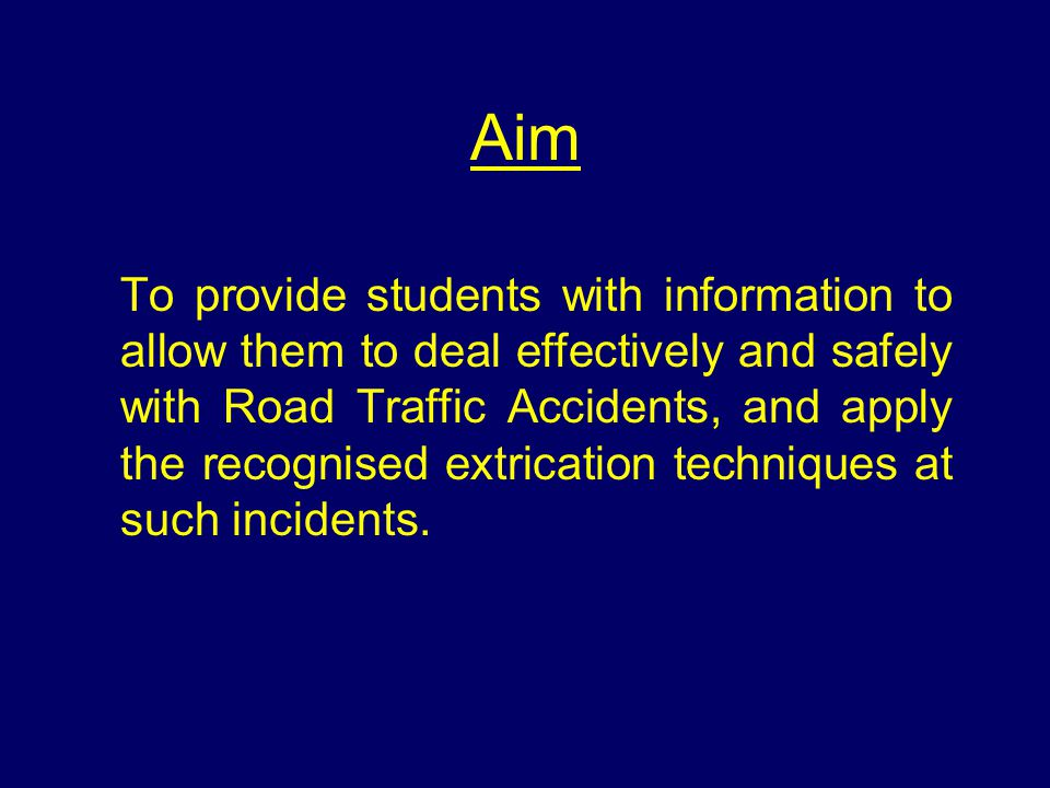 Aim To provide students with information to allow them to deal effectively and safely with Road Traffic Accidents, and apply the recognised extricatio