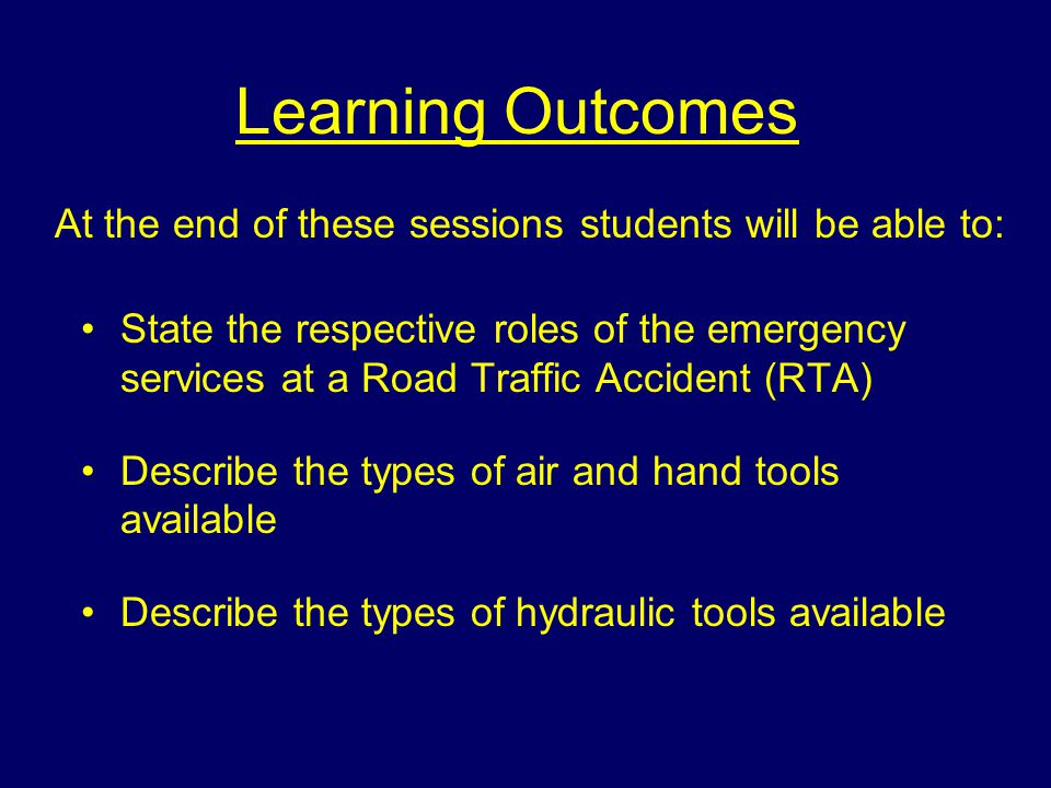 Learning Outcomes State the respective roles of the emergency services at a Road Traffic Accident (RTA) Describe the types of air and hand tools available Describe the types of hydraulic tools available At the end of these sessions students will be able to: