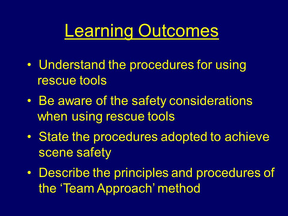 Learning Outcomes Understand the procedures for using rescue tools Be aware of the safety considerations when using rescue tools State the procedures adopted to achieve scene safety Describe the principles and procedures of the 'Team Approach' method
