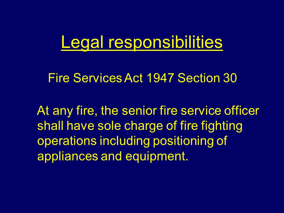 Legal responsibilities At any fire, the senior fire service officer shall have sole charge of fire fighting operations including positioning of applia