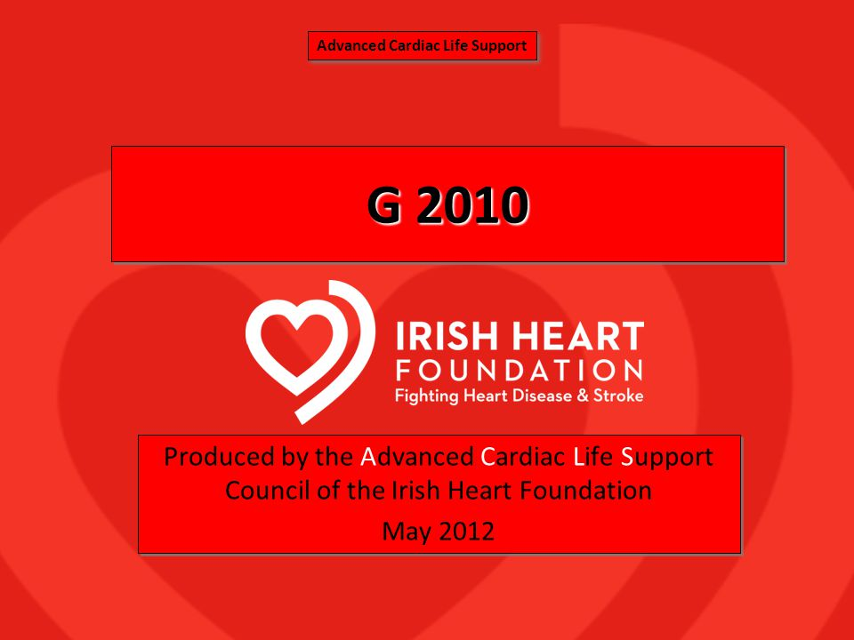 G 2010 Produced by the Advanced Cardiac Life Support Council of the Irish Heart Foundation May 2012 Produced by the Advanced Cardiac Life Support Coun
