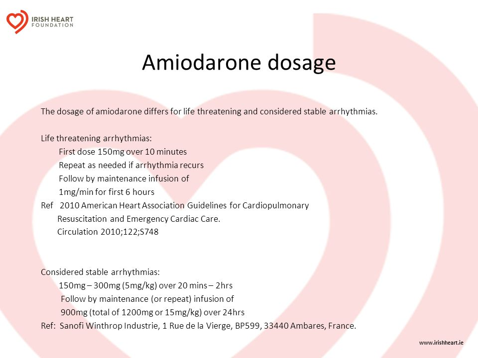 Amiodarone dosage The dosage of amiodarone differs for life threatening and considered stable arrhythmias. Life threatening arrhythmias: First dose 15