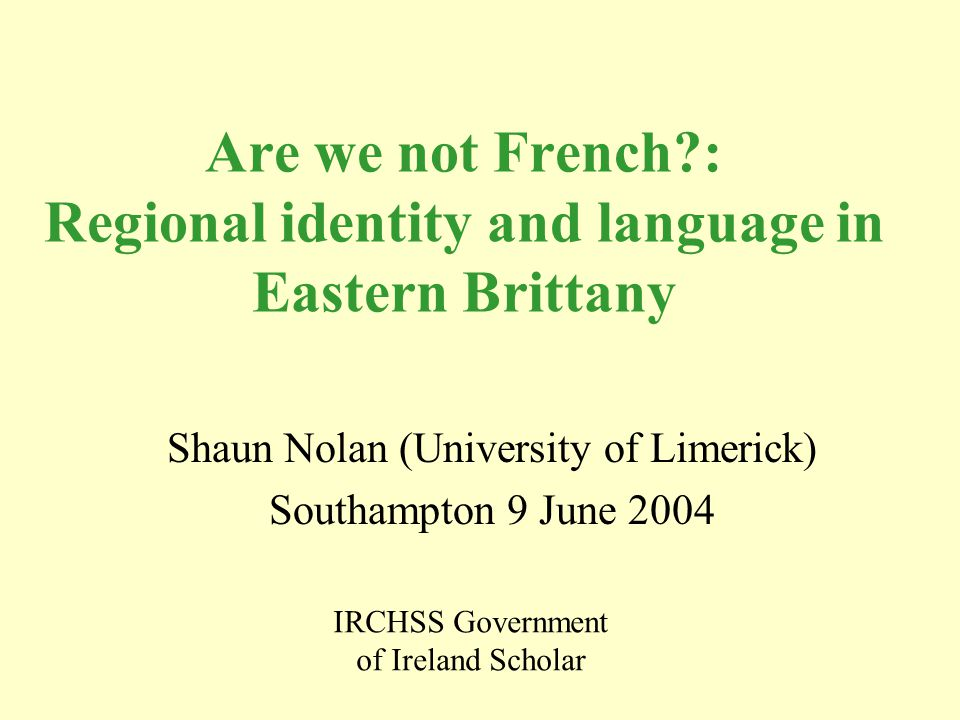 Are we not French?: Regional identity and language in Eastern Brittany Shaun Nolan (University of Limerick) Southampton 9 June 2004 IRCHSS Government