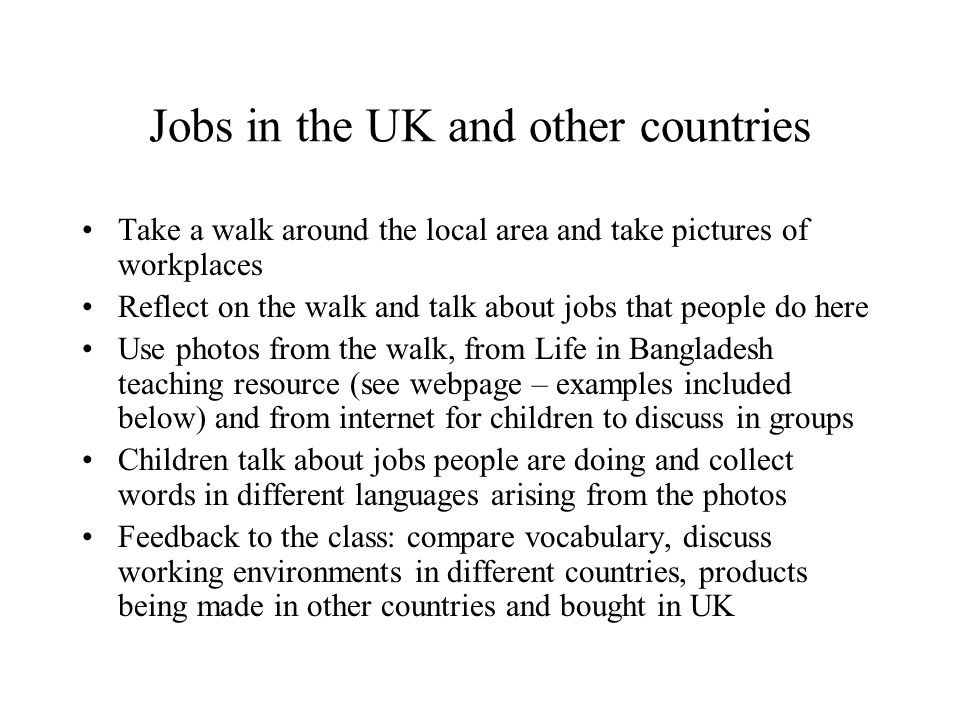 Jobs in the UK and other countries Take a walk around the local area and take pictures of workplaces Reflect on the walk and talk about jobs that people do here Use photos from the walk, from Life in Bangladesh teaching resource (see webpage – examples included below) and from internet for children to discuss in groups Children talk about jobs people are doing and collect words in different languages arising from the photos Feedback to the class: compare vocabulary, discuss working environments in different countries, products being made in other countries and bought in UK