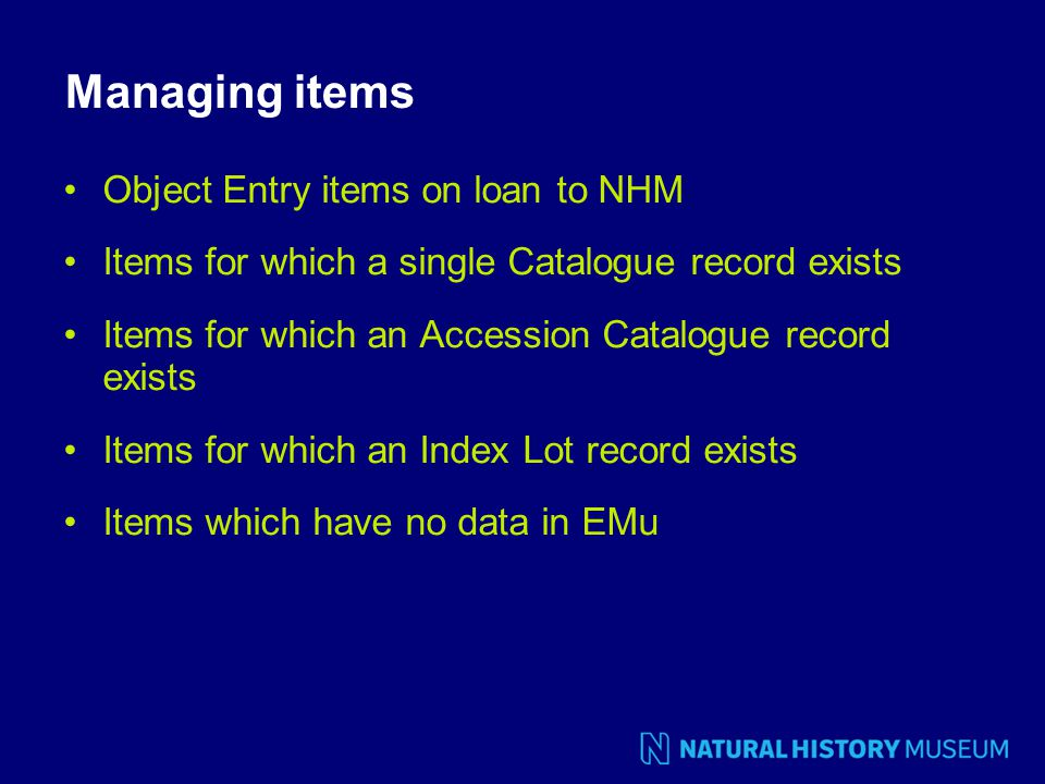 Managing items Object Entry items on loan to NHM Items for which a single Catalogue record exists Items for which an Accession Catalogue record exists Items for which an Index Lot record exists Items which have no data in EMu
