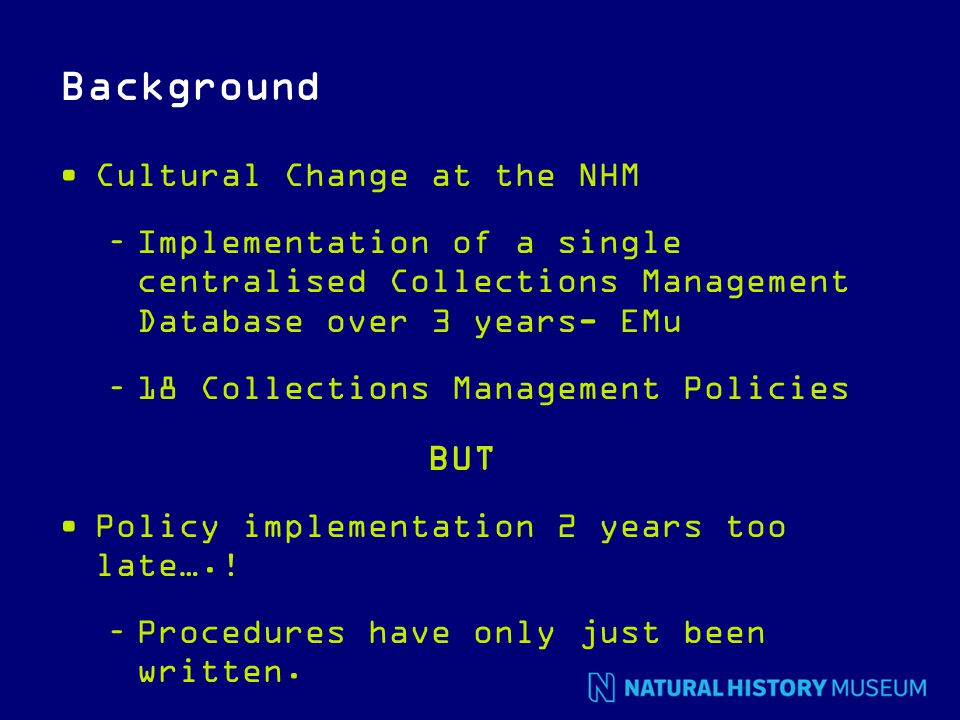 Background Cultural Change at the NHM –Implementation of a single centralised Collections Management Database over 3 years- EMu –18 Collections Management Policies BUT Policy implementation 2 years too late…..