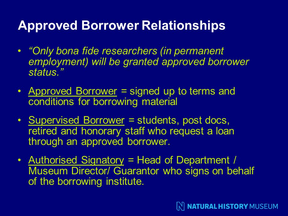 Approved Borrower Relationships Only bona fide researchers (in permanent employment) will be granted approved borrower status. Approved Borrower = signed up to terms and conditions for borrowing material Supervised Borrower = students, post docs, retired and honorary staff who request a loan through an approved borrower.
