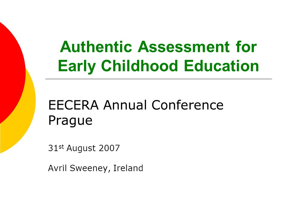 Authentic Assessment for Early Childhood Education EECERA Annual Conference Prague 31 st August 2007 Avril Sweeney, Ireland