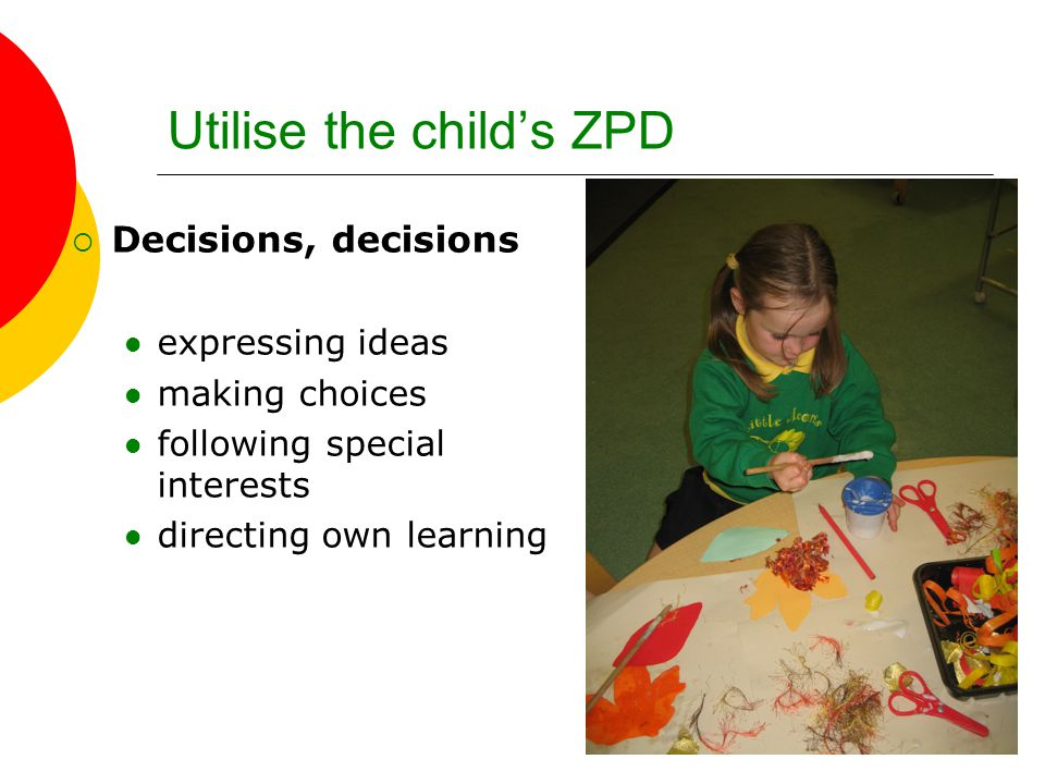 Utilise the child's ZPD  Decisions, decisions expressing ideas making choices following special interests directing own learning