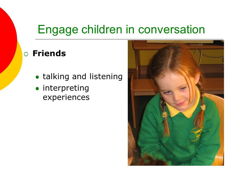 Engage children in conversation  Friends talking and listening interpreting experiences